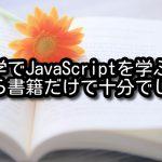 独学でJavaScriptを学ぶなら書籍だけで十分でした