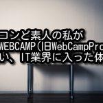 パソコンど素人の私がDMM WEBCAMP(旧WebCampPro)に通い、IT業界に入った体験談
