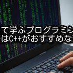 初めて学ぶプログラミング言語はC++がおすすめな理由